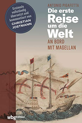 Die erste Reise um die Welt: An Bord mit Magellan. Erstmals vollständig übersetzt und kommentiert von Christian Jostmann