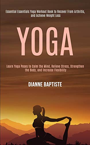 Yoga: Learn Yoga Poses to Calm the Mind, Relieve Stress, Strengthen the Body, and Increase Flexibility (Essential Essentials Yoga Workout Book to Recover From Arthritis, and Achieve Weight Loss)