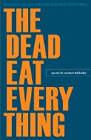 The Dead Eat Every Thing: Poems (Wick Poetry First Book Series)