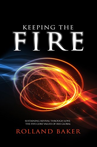 Keeping The Fire: Sustaining revival through love: the five core values of IRIS Global by [Rolland Baker]