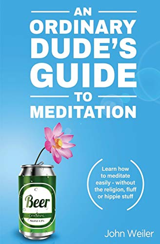 An Ordinary Dude's Guide to Meditation: Learn how to meditate easily - without the religion, fluff or hippie stuff (Ordinary Dude Guides)