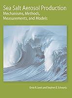 Sea Salt Aerosol Production: Mechanisms, Methods, Measurements, and Models (Geophysical Monograph Series)