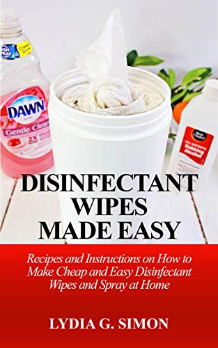 DISINFECTANT WIPES MADE EASY : Recipes and Instructions On How to Make Cheap and Easy Disinfectant Wipes and Spray at Home (English Edition)