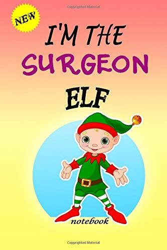 I\'M THE Surgeon ELF: Lined Notebook, Journaling, Blank Notebook Journal, Doodling or Sketching: Perfect Inexpensive Christmas Gift, 120 Page,Professionally Designed (6x9) funny ELF Cover