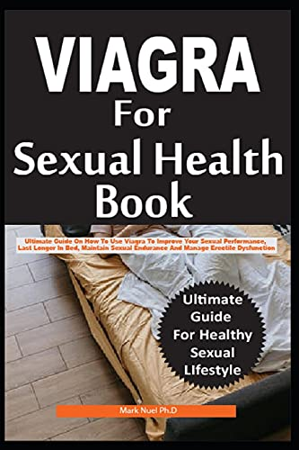 VIGRA FOR SEXUAL HEALTH: Ultimate Guide On How To Use Viagra To Improve Your Sexual Performance, Last Longer In Bed, Maintain Sexual Endurance And Manage Erectile Dysfunction Effectively