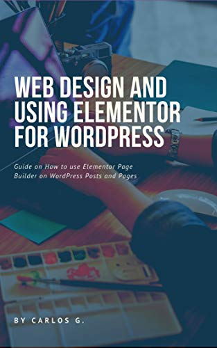 Web Design And Using Elementor For Wordpress A Short Guide On