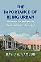 The Importance of Being Urban: Designing the Progressive School District, 1890-1940 (Historical Studies of Urban America)