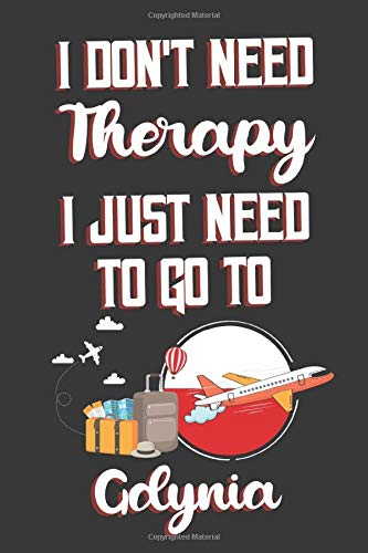 I Don't Need Therapy I Just Need To Go To Gdynia: Gdynia Travel Notebook | Gdynia Vacation Journal | Diary And Logbook Gift | To Do Lists | Outfit ... Much More  | 6x9 (15.24 x 22.86 cm) 120 Pages