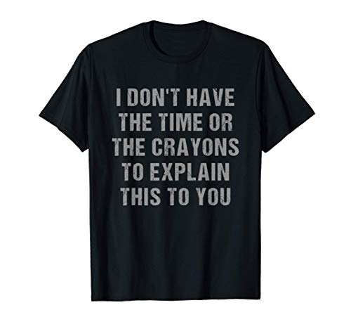 I Dont Have The Time Or The Crayons Sarcastic Funny Geek T-Shirt