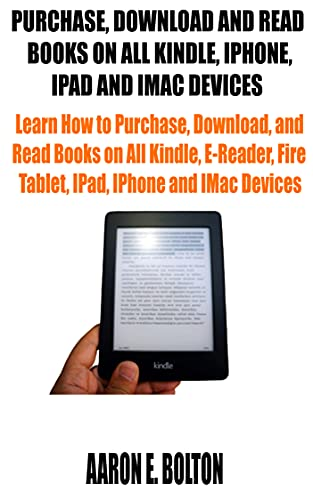 PURCHASE, DOWNLOAD AND READ BOOKS ON ALL KINDLE, IPHONE, IPAD AND IMAC DEVICES: Learn How to Purchase, Download, and Read Books on All Kindle, E-Reader, ... IPhone and IMac Devices (English Edition)