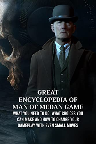 Great Encyclopedia of Man of Medan Game: What You Need to Do, What Choices You Can Make and How to Change Your Gameplay with Even Small Moves: Man of Medan for Fans (English Edition)