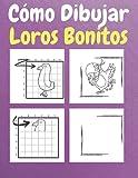 Cómo dibujar loros bonitos: Un libro de actividades y dibujos paso a paso para que los niños aprendan a dibujar loros bonitos