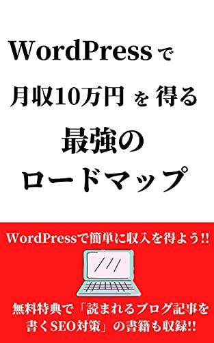 WordPressで月収10万円を得る最強のロードマップ: 無料特典で「読まれるブログ記事を書くSEO対策」の書籍も収録!!