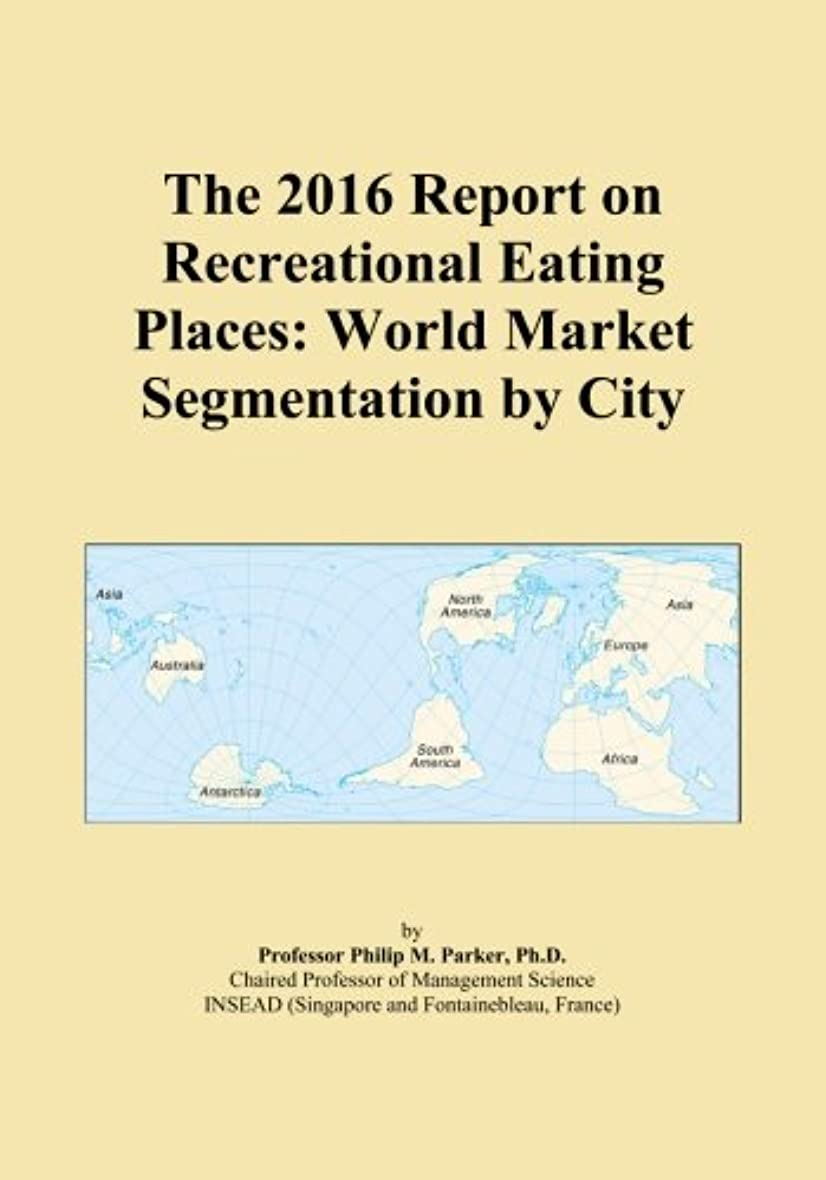 The 2016 Report on Recreational Eating Places: World Market Segmentation by City