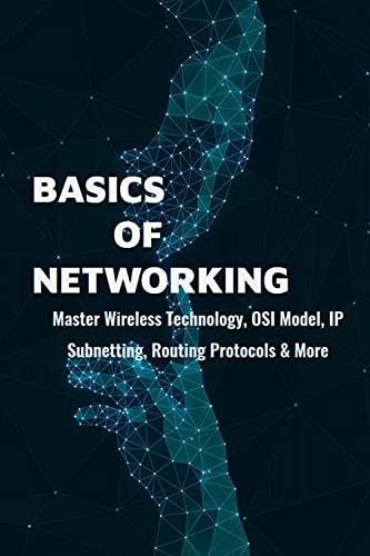 Basics Of Networking: Master Wireless Technology, OSI Model, IP Subnetting, Routing Protocols & More: Computer Networking Study Guide