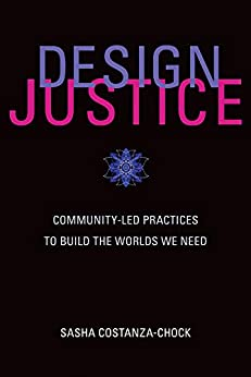 Design Justice: Community-Led Practices to Build the Worlds We Need (Information Policy) by [Sasha Costanza-Chock]