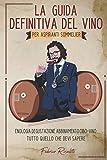 La Guida Definitiva del Vino per Aspiranti Sommelier: Enologia, Degustazione, Abbinamento Cibo-Vino: Tutto Quello che Devi Sapere
