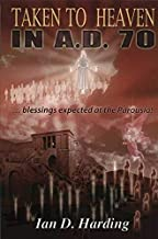 Taken To Heaven in A.D. 70! A Preterist Study of the Eschatological Blessings Expected by the First Christians at the Parousia of Christ circa AD 70