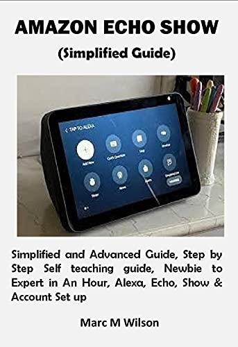 AMAZON ECHO SHOW (Simplified Guide): Simplified and Advanced Guide, Step by Step Self teaching guide, Newbie to Expert in An Hour, Alexa, Echo, Show & Account Set up (English Edition)