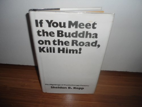 If You Meet the Buddha on the Road, Kill Him! The Pilgrimage of Psychotherapy Patients by Sheldon B. Kopp (1972-06-03)
