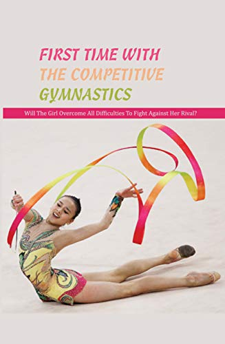 First Time With The Competitive Gymnastics: Will The Girl Overcome All Difficulties To Fight Against Her Rival?: Childrens Books About Exercise (English Edition)