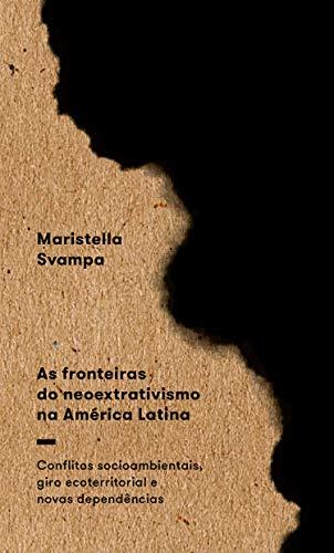 As Fronteiras do Neoextrativismo na América Latina: Conflitos Socioambientais, Giro Ecoterritorial e Novas Dependências