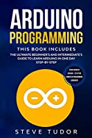 Arduino Programming: The Ultimate Beginner's And Intermediate's Guide To Learn Arduino In One Day Step-By-Step (#2020 Updated Version - Effective Computer Programming Languages)