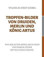 Tropfen-Bilder von Druiden, Merlin und Koenig Artus: Wie der Autor Koenig Artus fand und warum dieser so viele Siege errang