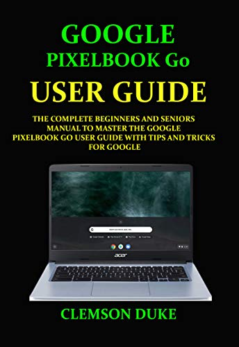 GOOGLE PIXELBOOK G0 USER GUIDE: THE COMPLETE BEGINNERS AND SENIORS MANUAL TO MASTER THE GOOGLE PIXELBOOK GO USER GUIDE WITH TIPS AND TRICKS FOR GOOGLE (English Edition)