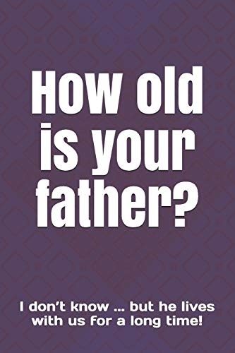 How old is your father?: I don't know ... but he lives wit