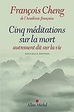 Cinq méditations sur la mort - Autrement dit sur la vie de François Cheng