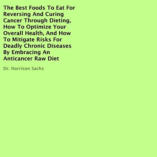 The Best Foods to Eat for Reversing and Curing Cancer Through Dieting, How to Optimize Your Overall Health, and How to Mitigate Risks for Deadly Chronic Diseases by Embracing an Anticancer Raw Diet Titelbild