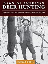 Duncan Dobie: Dawn of American Deer Hunting : A Photographic Odyssey of Whitetail Hunting History (Hardcover); 2015 Edition