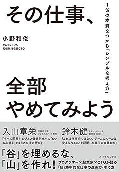 [小野 和俊]のその仕事、全部やめてみよう――1%の本質をつかむ「シンプルな考え方」
