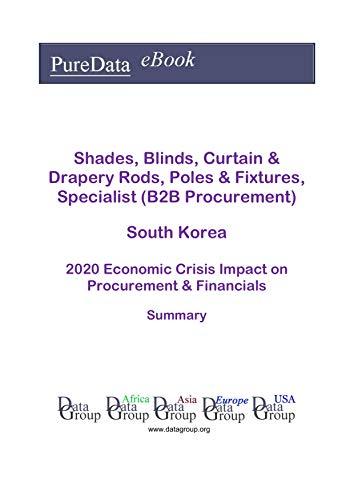Shades, Blinds, Curtain & Drapery Rods, Poles & Fixtures, Specialist (B2B Procurement) South Korea Summary: 2020 Economic Crisis Impact on Revenues & Financials (English Edition)