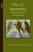 The 11 Moments: Transitioning Out of an Earth Body: Volume 5 (Mysteries of Earth Explained)