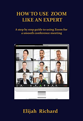 HOW TO USE ZOOM LIKE AN EXPERT: A step by step guide to using Zoom for a smooth conference meeting. (English Edition)