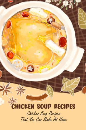 Chicken Soup Recipes: Chicken Soup Recipes That You Can Make At Home: Delicious Chicken Soup Recipes