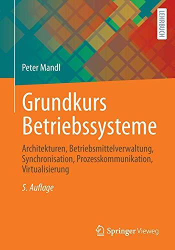 Grundkurs Betriebssysteme: Architekturen, Betriebsmittelverwaltung, Synchronisation, Prozesskommunikation, Virtualisierung
