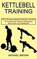 Kettlebell Training: An Introductory Guide to Getting the Most From Your Kettlebells (The Ultimate Kettlebell Workout and Diet)