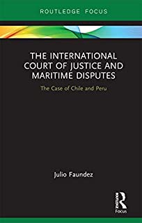 The International Court of Justice in Maritime Disputes: The Case of Chile and Peru (Routledge Research on the Law of the Sea) (English Edition)