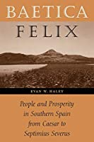 Baetica Felix: People and Prosperity in Southern Spain from Caesar to Septimius Severus