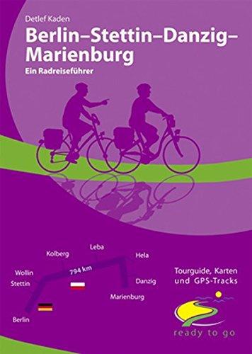 Berlin - Stettin - Danzig - Marienburg Ein Radreiseführer: ready to go: Tourguide, Karten und GPS-Tracks