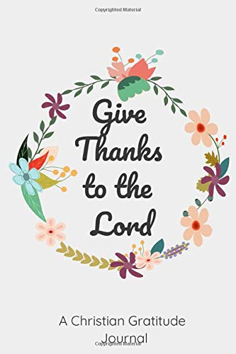 Christian Gratitude Journal for Women: Give Thanks to the Lord: A 52 Week Inspirational Guide to More Prayer and Less Stress: 6*9 inchs 120 pages