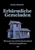 Erbaermliche Gemeinden: Warum's nix wird in Deutschland. Ein Pastor packt aus