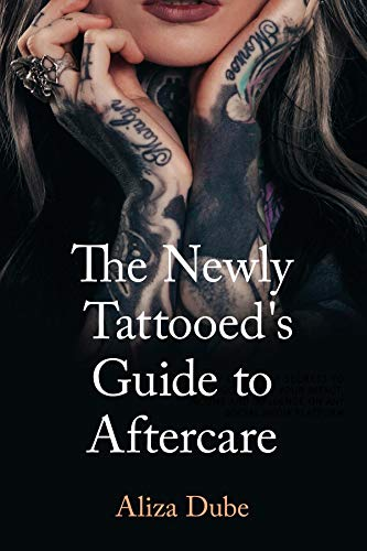 The Newly Tattooed's Guide to Aftercare by [Aliza Dube, Rebecca Dimyan]