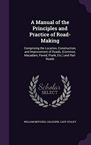 A Manual of the Principles and Practice of Road-Making: Comprising the Location, Construction, and Improvement of Roads, (Common, MacAdam, Paved, Plank, Etc.) and Rail-Roads