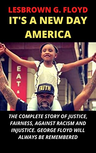 IT'S A NEW DAY AMERICA: THE COMPLETE STORY OF JUSTICE, FAIRNESS, AGAINST RACISM AND INJUSTICE. GEORGE FLOYD WILL ALWAYS BE REMEMBERED (English Edition)