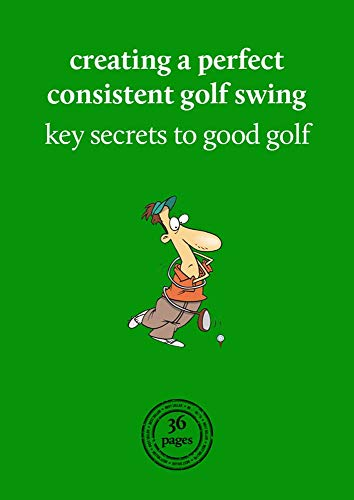 Creating a perfect consistent golf swing: Key secrets to good golf (English Edition)