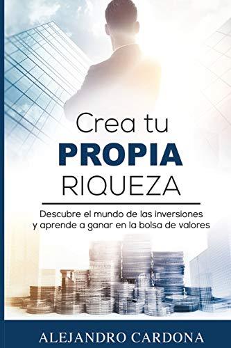 Crea tu Propia Riqueza: Descubre el mundo de las inversiones y aprende a invertir en la bolsa de valores